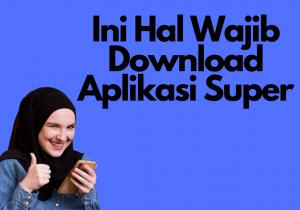 Ini Hal Wajib Download Aplikasi Super