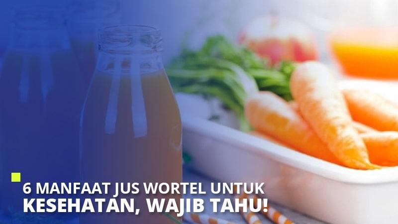 6 Manfaat Jus Wortel Untuk Kesehatan, Wajib Tahu!