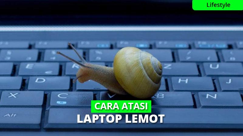 13 Cara Ampuh Mengatasi Laptop Lemot, Dijamin Berhasil!