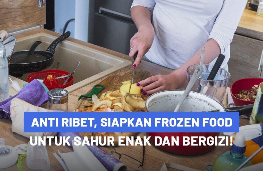 Anti Ribet, Siapkan Frozen Food Untuk Sahur Enak dan Bergizi!