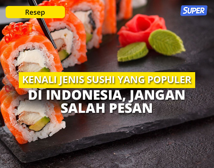 12 Jenis Sushi yang Populer di Indonesia, Jangan Salah Pesan